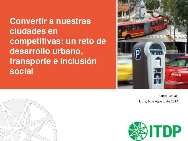 Convertir a nuestras ciudades en competitivas: un reto de desarrollo urbano, transporte e inclusión social SIBRT 2014O Lim...