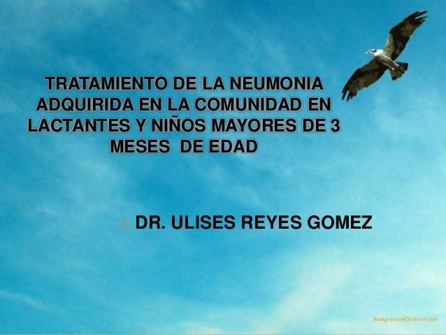 TRATAMIENTO DE LA NEUMONIA ADQUIRIDA EN LA COMUNIDAD ENLACTANTES Y NIÑOS MAYORES DE 3        MESES DE EDAD           DR. ...