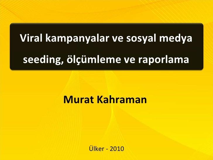 Viral kampanyalar ve sosyal medya seeding, ölçümleme ve raporlama Murat Kahraman  Ülker - 2010
