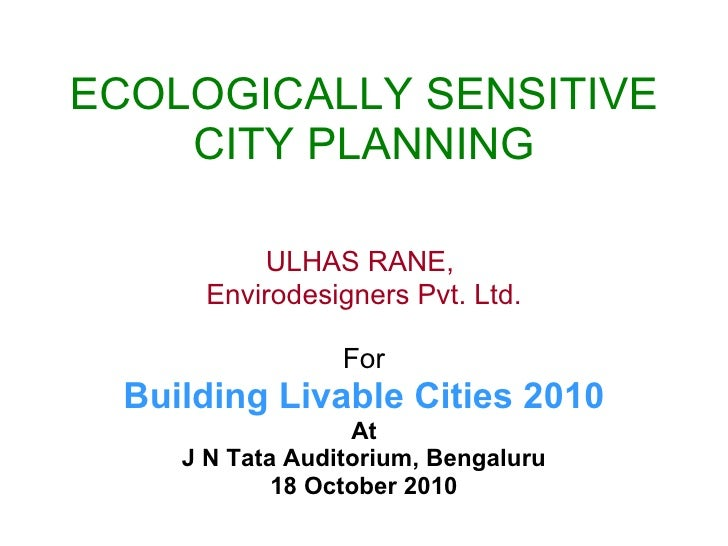 ECOLOGICALLY SENSITIVE CITY PLANNING ULHAS RANE,  Envirodesigners Pvt. Ltd. For Building Livable Cities 2010 At J N Tata A...