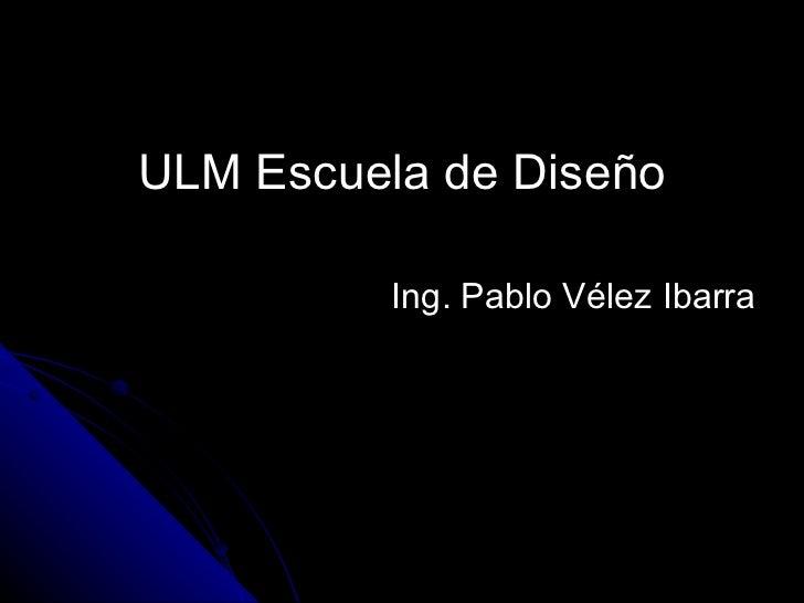 <ul><li>ULM Escuela de Diseño </li></ul><ul><li>Ing. Pablo Vélez Ibarra </li></ul>