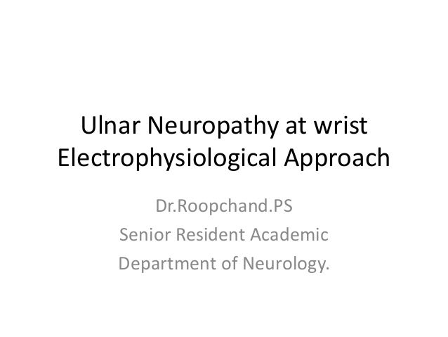 Ulnar Neuropathy at wrist Electrophysiological Approach Dr.Roopchand.PS Senior Resident Academic Department of Neurology.