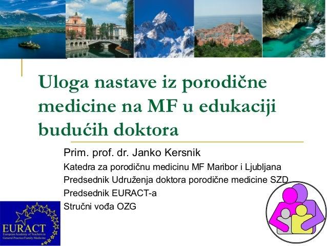 Uloga nastave iz porodične medicine na MF u edukaciji budućih doktora Prim. prof. dr. Janko Kersnik Katedra za porodičnu m...