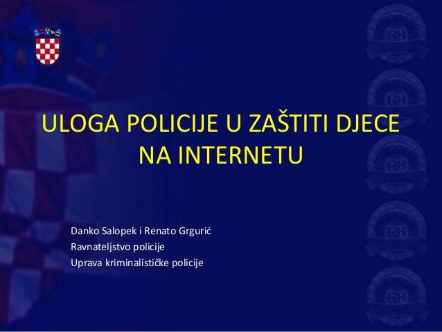 ULOGA POLICIJE U ZAŠTITI DJECE       NA INTERNETU  Danko Salopek i Renato Grgurić  Ravnateljstvo policije  Uprava kriminal...