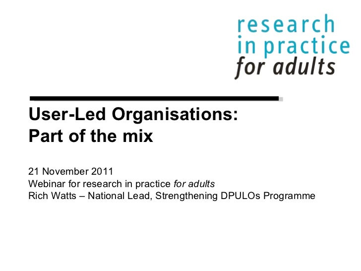 User-Led Organisations: Part of the mix 21 November 2011 Webinar for research in practice  for adults Rich Watts – Nationa...