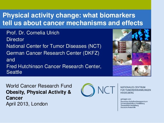 Physical activity change: what biomarkers tell us about cancer mechanisms and effects Prof. Dr. Cornelia Ulrich Director N...