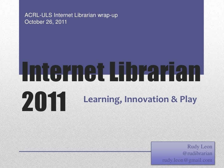 ACRL-ULS Internet Librarian wrap-upOctober 26, 2011Internet Librarian2011                  Learning, Innovation & Play    ...