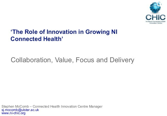 'The Role of Innovation in Growing NIConnected Health'Collaboration, Value, Focus and DeliveryStephen McComb – Connected H...