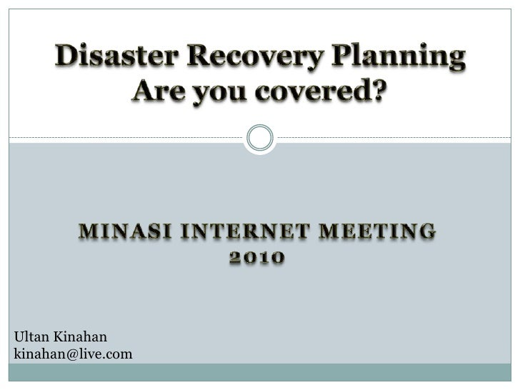 Disaster Recovery PlanningAre you covered?<br />Minasi internet Meeting 2010<br />Ultan Kinahan<br />kinahan@live.com <br />