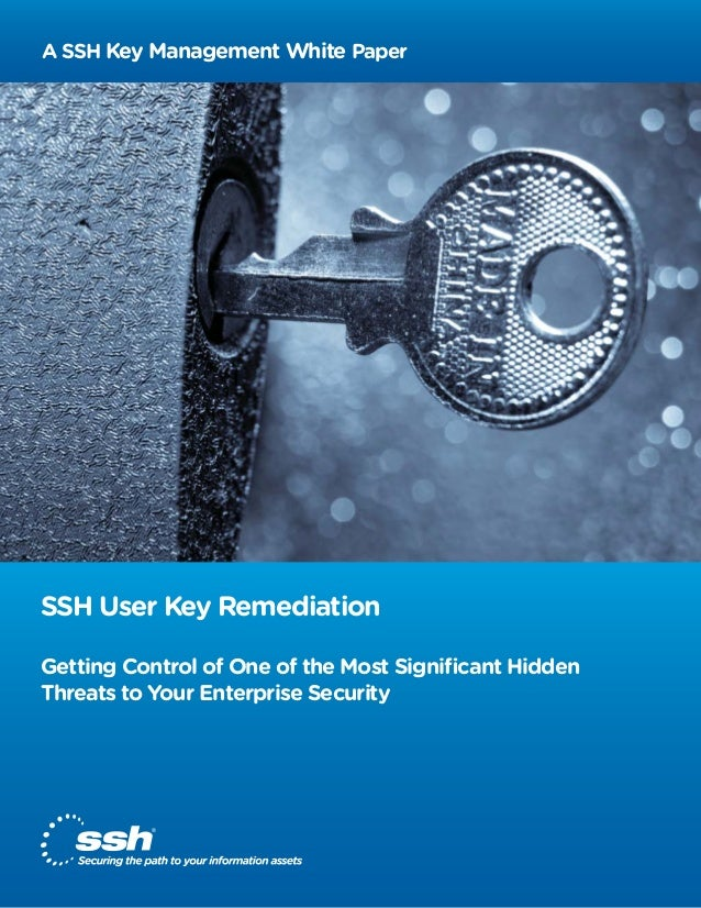 A SSH Key Management White Paper  SSH User Key Remediation Getting Control of One of the Most Significant Hidden Threats to...