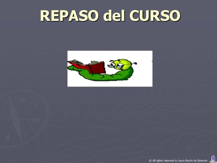 REPASO del CURSO            © All rights reserved to Joyce Bruhn de Garavito