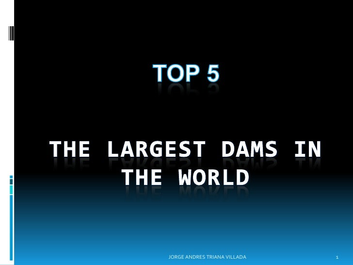 TOP 5<br />THE LARGEST DAMS IN THE WORLD<br />1<br />JORGE ANDRES TRIANA VILLADA<br />
