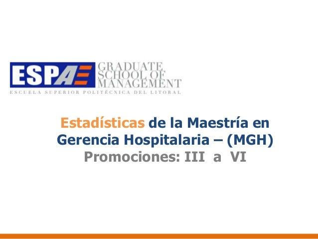 Estadísticas de la Maestría enGerencia Hospitalaria – (MGH)   Promociones: III a VI