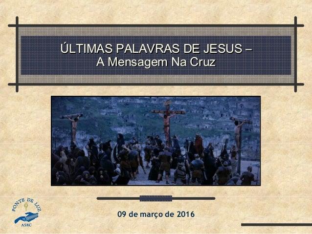 ÚLTIMAS PALAVRAS DE JESUS –ÚLTIMAS PALAVRAS DE JESUS – A Mensagem Na CruzA Mensagem Na Cruz 09 de março de 2016