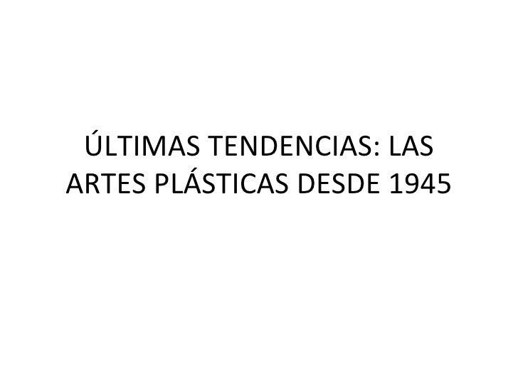 ÚLTIMAS TENDENCIAS: LAS ARTES PLÁSTICAS DESDE 1945