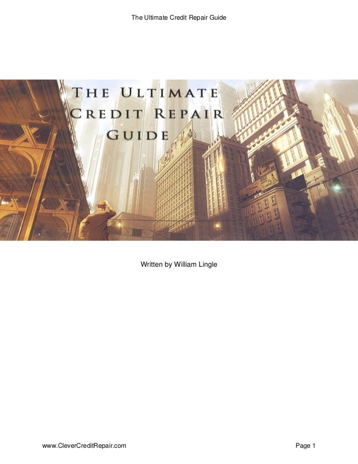 The Ultimate Credit Repair Guide                                     Written by William Lingle     www.CleverCreditRepair....