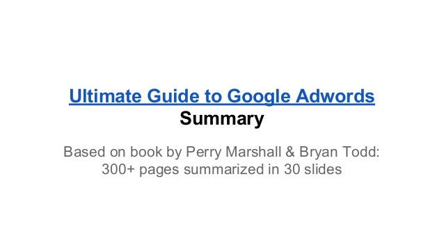 Ultimate Guide to Google Adwords Summary Based on book by Perry Marshall & Bryan Todd: 300+ pages summarized in 30 slides