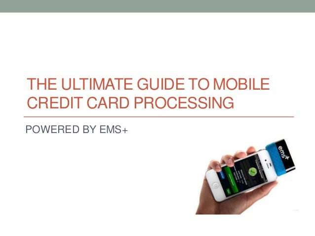THE ULTIMATE GUIDE TO MOBILE CREDIT CARD PROCESSING POWERED BY EMS+