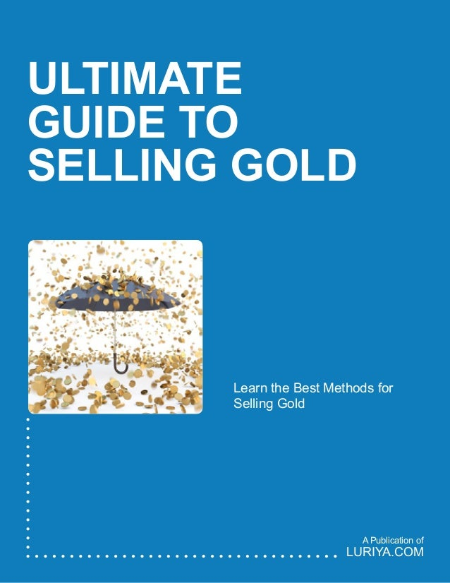 ULTIMATE GUIDE TO SELLING GOLD Learn the Best Methods for Selling Gold LURIYA.COM A Publication of
