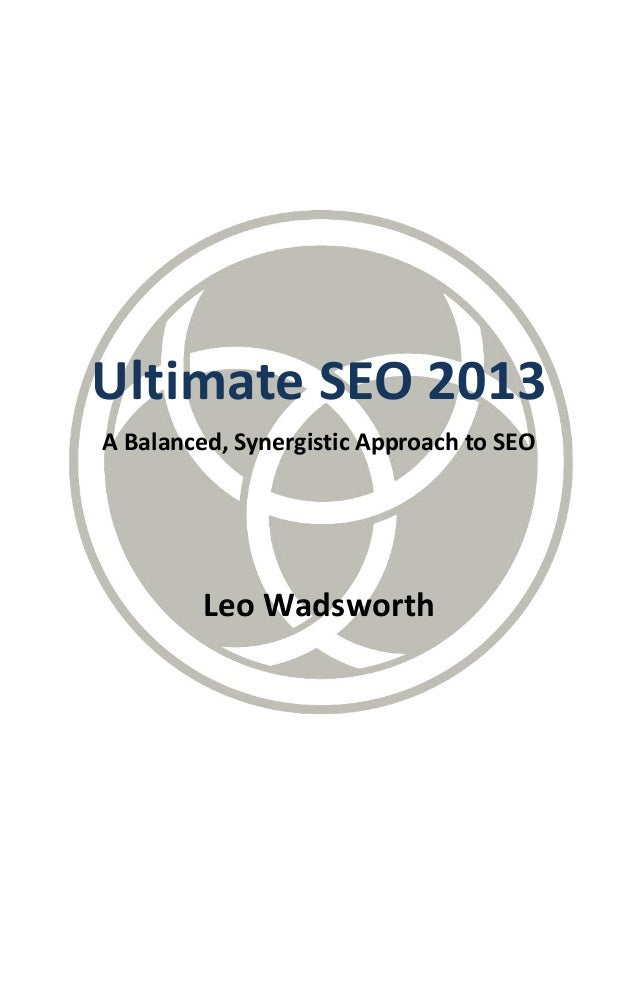 Ultimate SEO 2013A Balanced, Synergistic Approach to SEOLeo Wadsworth