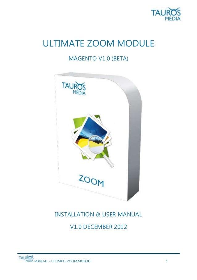 MANUAL – ULTIMATE ZOOM MODULE 1 ULTIMATE ZOOM MODULE MAGENTO V1.0 (BETA) INSTALLATION & USER MANUAL V1.0 DECEMBER 2012