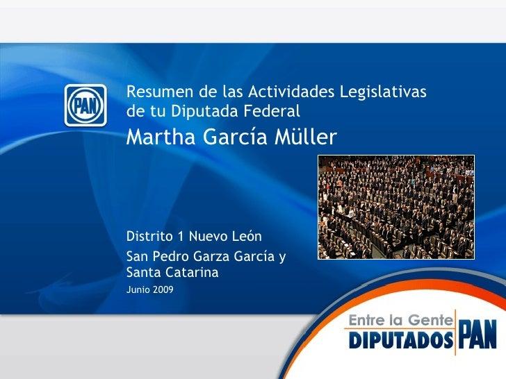 Resumen de las Actividades Legislativas de tu Diputada Federal Martha García Müller   <ul><li>Distrito 1 Nuevo León </li><...