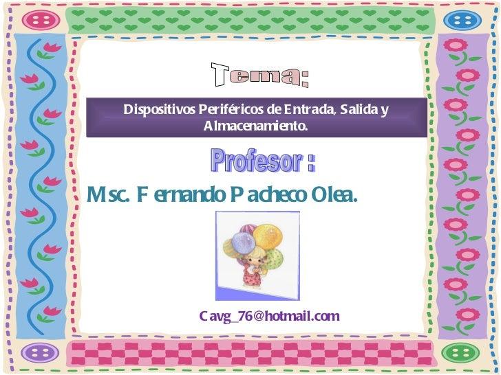 Tema: Dispositivos Periféricos de Entrada, Salida y Almacenamiento. Profesor : Msc. Fernando Pacheco Olea. [email_address]