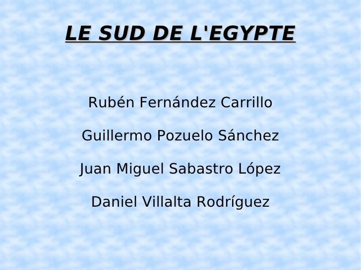 LE SUD DE L'EGYPTE <ul><ul><li>Rubén Fernández Carrillo </li></ul></ul><ul><ul><li>Guillermo Pozuelo Sánchez </li></ul></u...