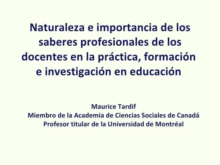 Naturaleza e importancia de los   saberes profesionales de losdocentes en la práctica, formación  e investigación en educa...