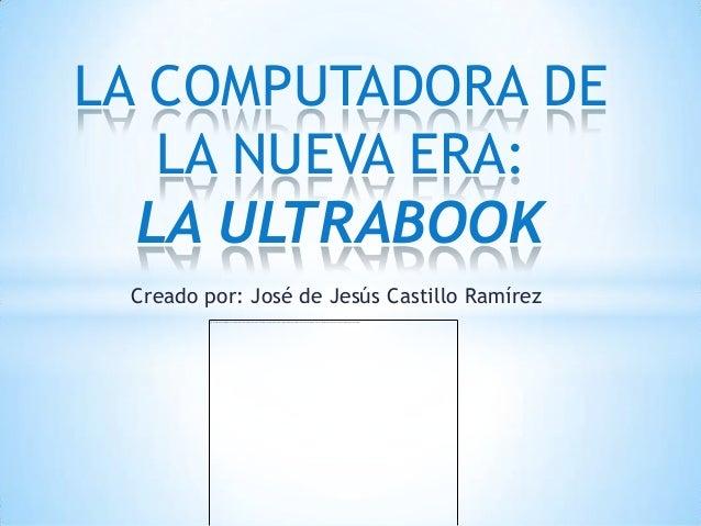 LA COMPUTADORA DE   LA NUEVA ERA:  LA ULTRABOOK Creado por: José de Jesús Castillo Ramírez