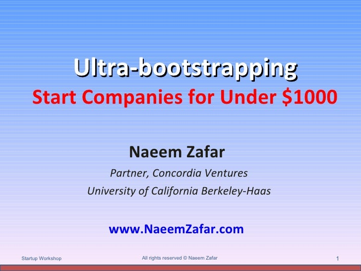 Ultra-bootstrapping Start Companies for Under $1000 Naeem Zafar  Partner, Concordia Ventures University of California Berk...