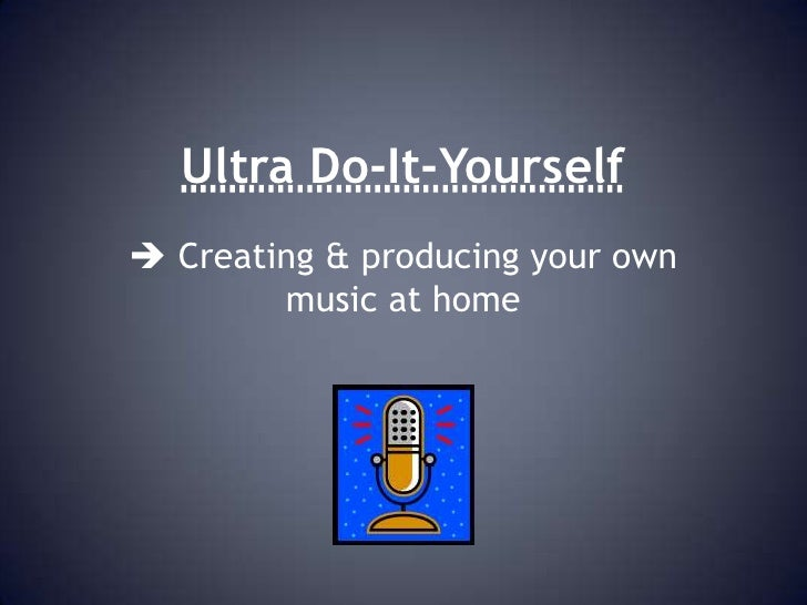 Ultra Do-It-Yourself<br /> Creating & producing your own music at home<br />