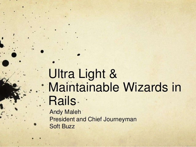 Ultra Light & Maintainable Wizards in Rails Andy Maleh President and Chief Journeyman Soft Buzz
