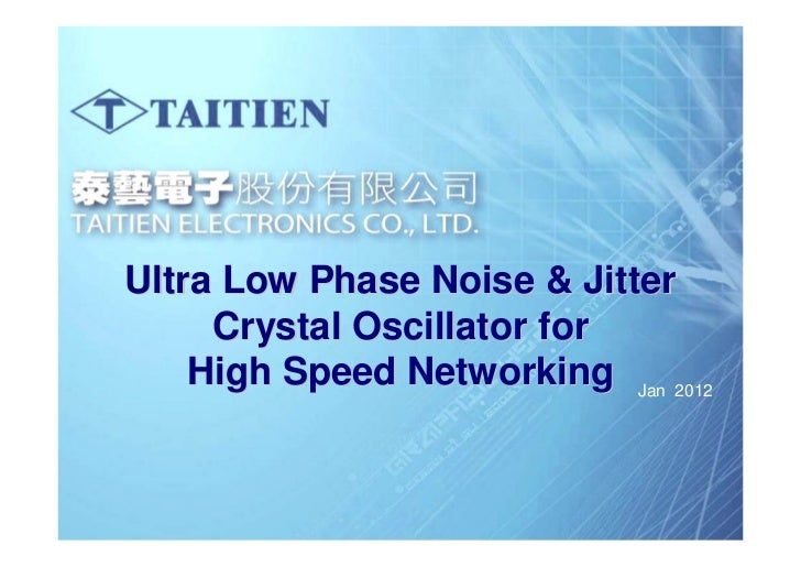 Ultra Low Phase Noise & Jitter      Crystal Oscillator for     High Speed Networking Jan 2012TAITIEN Confidential     OUR ...