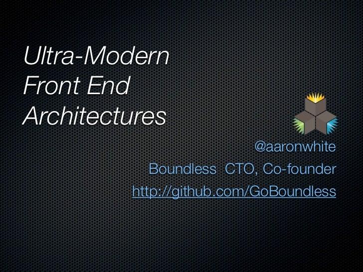 Ultra-ModernFront EndArchitectures                           @aaronwhite            Boundless CTO, Co-founder         http...