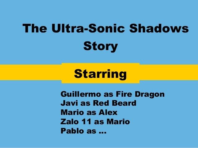 The Ultra-Sonic ShadowsStoryStarringGuillermo as Fire DragonJavi as Red BeardMario as AlexZalo 11 as MarioPablo as …