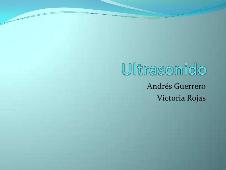 Ultrasonido<br />Andrés Guerrero<br />Victoria Rojas<br />