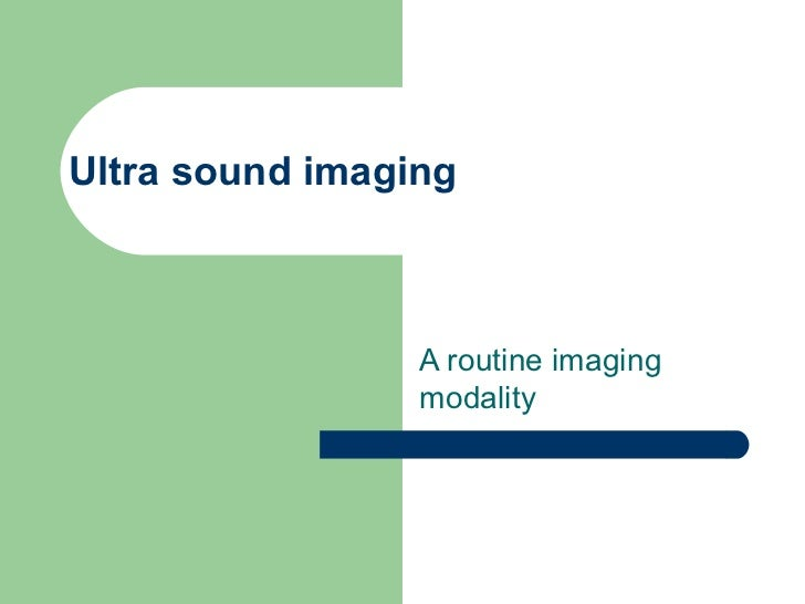 Ultra sound imaging A routine imaging  modality
