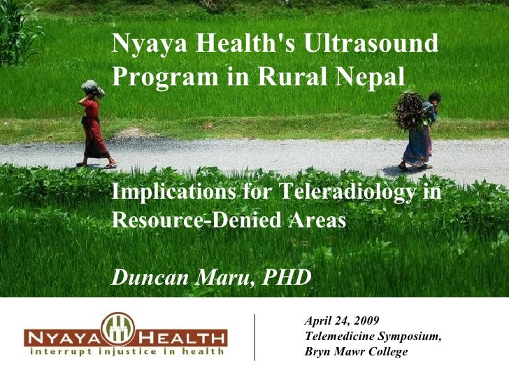 April 24, 2009 Telemedicine Symposium,  Bryn Mawr College Nyaya Health's Ultrasound Program in Rural Nepal Implications fo...