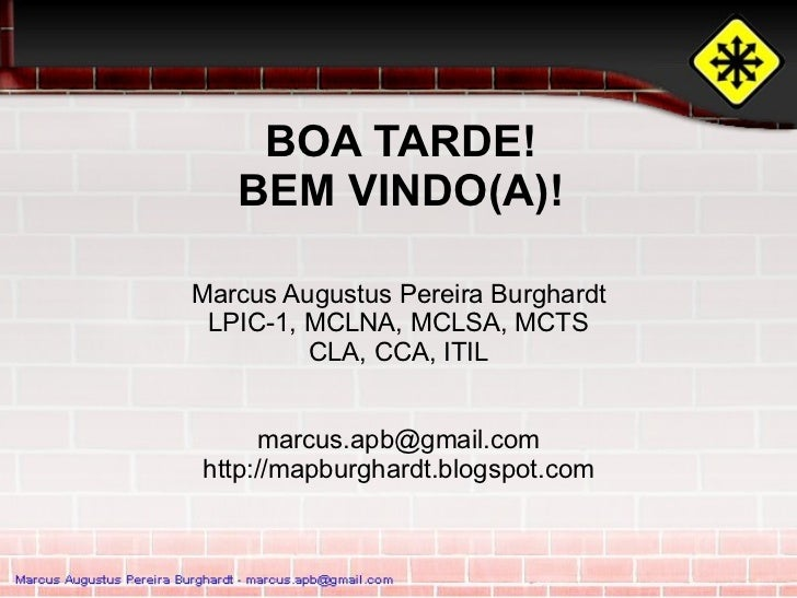 BOA TARDE!   BEM VINDO(A)!Marcus Augustus Pereira Burghardt LPIC-1, MCLNA, MCLSA, MCTS         CLA, CCA, ITIL     marcus.a...