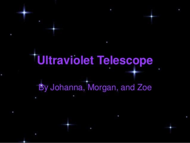 Ultraviolet TelescopeBy Johanna, Morgan, and Zoe