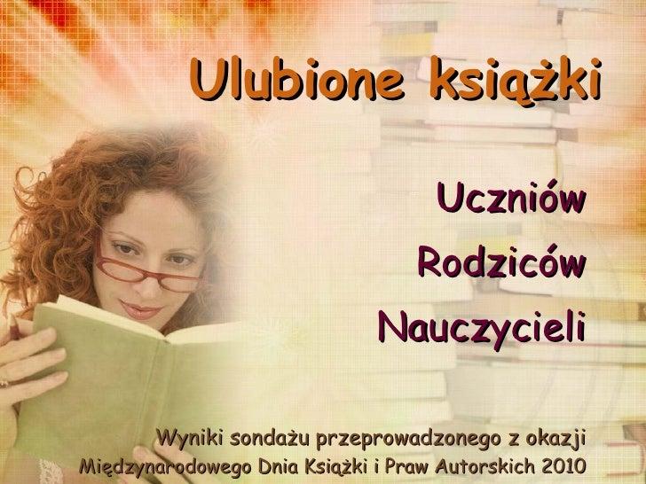 Ulubione książki Uczniów Rodziców Nauczycieli Wyniki sondażu przeprowadzonego z okazji  Międzynarodowego Dnia Książki i Pr...