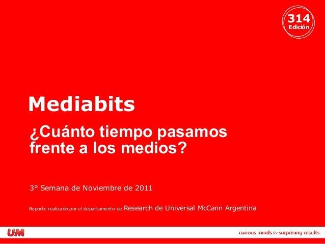 314 Edición Mediabits 3° Semana de Noviembre de 2011 ¿Cuánto tiempo pasamos frente a los medios? Reporte realizado por el ...