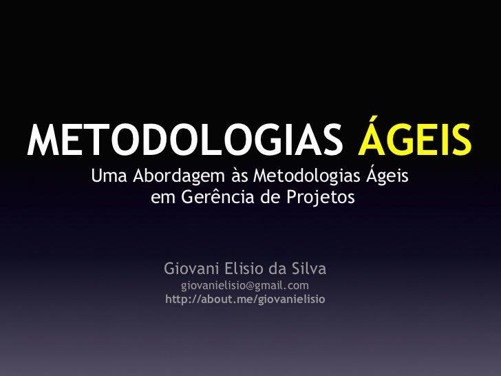 METODOLOGIAS ÁGEIS  Uma Abordagem às MetodologiasÁgeis       em Gerência de Projetos          Giovani Elisio da Silva   ...