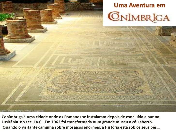 Uma Aventura emConímbriga é uma cidade onde os Romanos se instalaram depois de concluída a paz naLusitânia no séc. I a.C.....