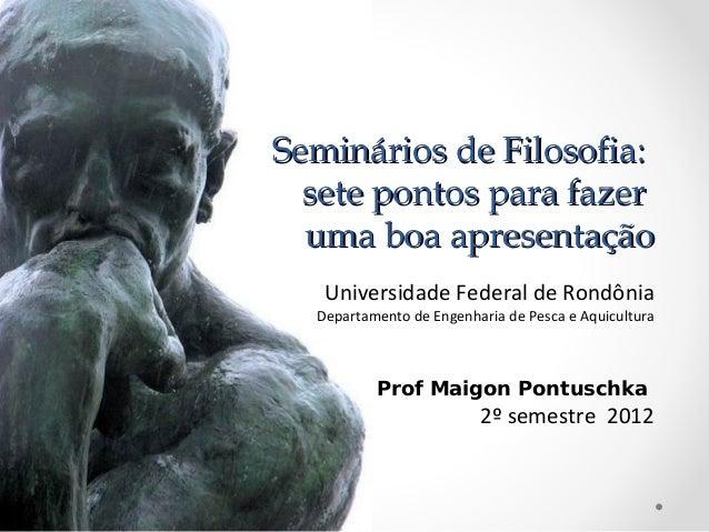 Seminários de Filosofia:  sete pontos para fazer  uma boa apresentação   Universidade Federal de Rondônia  Departamento de...