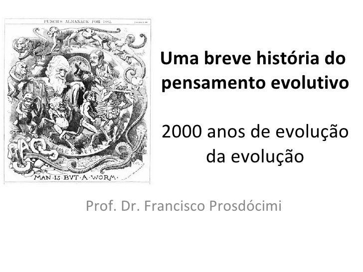 Uma breve história do  pensamento evolutivo 2000 anos de evolução da evolução Prof. Dr. Francisco Prosdócimi