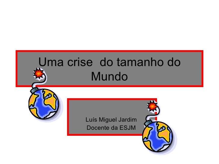Uma crise  do tamanho do Mundo Luís Miguel Jardim  Docente da ESJM