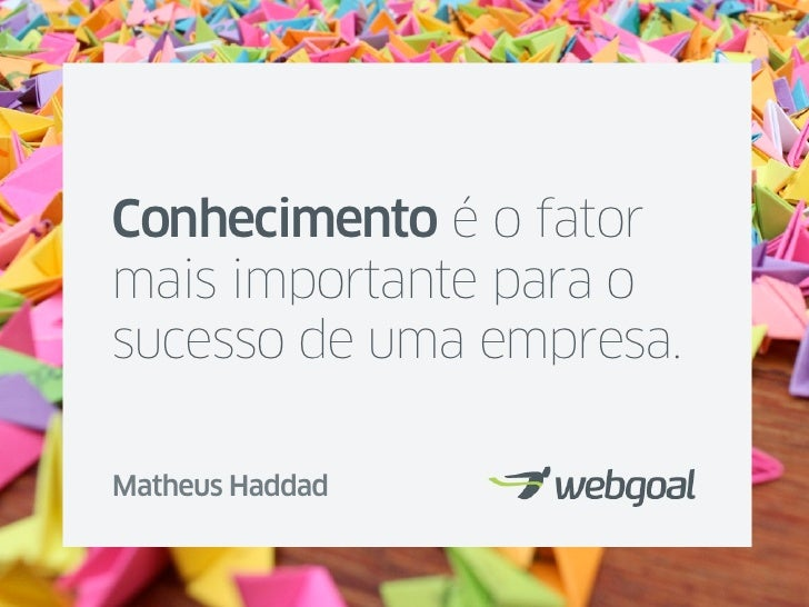 Conhecimento é o fatormais importante para osucesso de uma empresa.Matheus Haddad