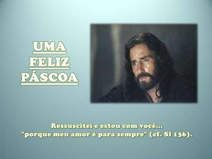 """UMA FELIZ PÁSCOA <br />Ressuscitei e estou com você...<br />""""porque meu amor é para sempre"""" (cf. Sl 136).<br />"""